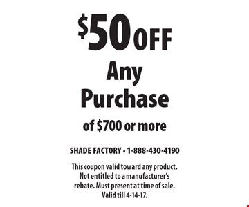 $50 Off Any Purchase of $700 or more. This coupon valid toward any product. Not entitled to a manufacturer's rebate. Must present at time of sale. Valid till 4-14-17.