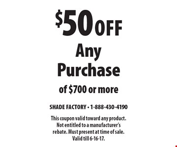 $50 Off Any Purchase of $700 or more. This coupon valid toward any product. Not entitled to a manufacturer's rebate. Must present at time of sale. Valid till 6-16-17.