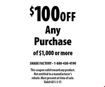 $100 Off Any Purchase of $1,000 or more. This coupon valid toward any product. Not entitled to a manufacturer's rebate. Must present at time of sale. Valid till 5-5-17.