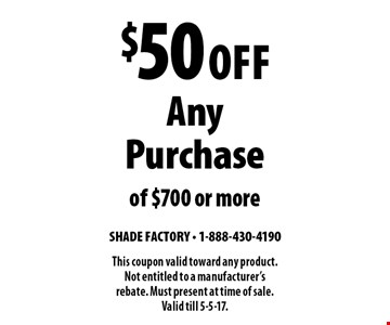 $50 Off Any Purchase of $700 or more. This coupon valid toward any product. Not entitled to a manufacturer's rebate. Must present at time of sale. Valid till 5-5-17.