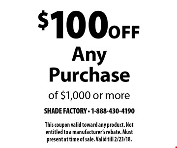 $100 Off Any Purchase of $1,000 or more. This coupon valid toward any product. Not entitled to a manufacturer's rebate. Must present at time of sale. Valid till 2/23/18.