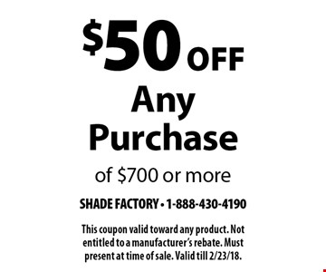 $50 Off Any Purchase of $700 or more. This coupon valid toward any product. Not entitled to a manufacturer's rebate. Must present at time of sale. Valid till 2/23/18.