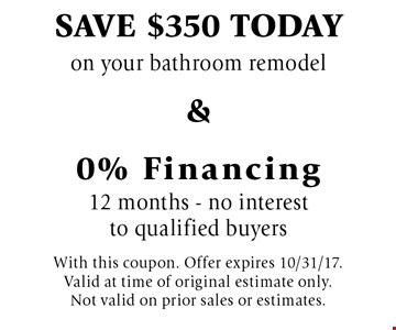 Save $350 today on your bathroom remodel & 0% Financing 12 months - no interest to qualified buyers. With this coupon. Offer expires 10/31/17. Valid at time of original estimate only. Not valid on prior sales or estimates.