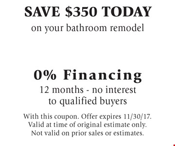 Save $350 today on your bathroom remodel. 0% Financing. 12 months - no interest to qualified buyers. With this coupon. Offer expires 11/30/17. Valid at time of original estimate only. Not valid on prior sales or estimates.