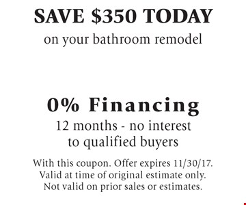 Save $350 today on your bathroom remodel 0% Financing 12 months - no interest to qualified buyers. With this coupon. Offer expires 11/30/17. Valid at time of original estimate only. Not valid on prior sales or estimates.