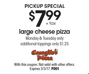 Pickup special. $7.99 + tax large cheese pizza. Monday & Tuesday only. Additional toppings only $1.25. With this coupon. Not valid with other offers. Expires 3/3/17. PD01