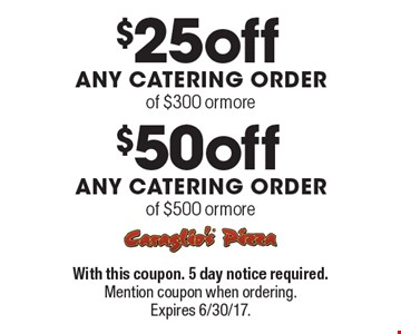 $50 off ANY CATERING ORDER of $500 or more. $25 off ANY CATERING ORDER of $300 or more. With this coupon. 5 day notice required. Mention coupon when ordering. Expires 6/30/17.