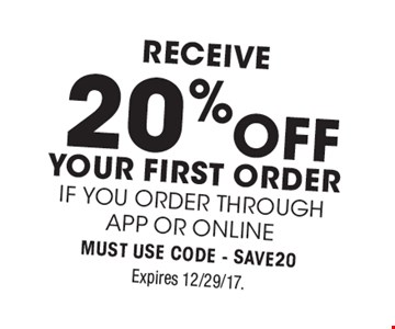 receive 20% off your first Order if you order through APP or ONLINE Must use Code - SAVE20. Expires 12/29/17.