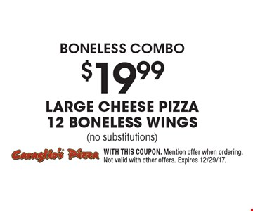 boneless combo $19.99 Large Cheese Pizza 12 Boneless wings (no substitutions). WITH THIS COUPON. Mention offer when ordering. Not valid with other offers. Expires 12/29/17.