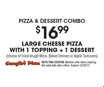 pizza & Dessert combo $16.99 Large Cheese Pizza with 1 Topping + 1 Dessert(choice of Fried dough Minis, Baked Smores or Apple Turnovers). WITH THIS COUPON. Mention offer when ordering. Not valid with other offers. Expires 12/29/17.
