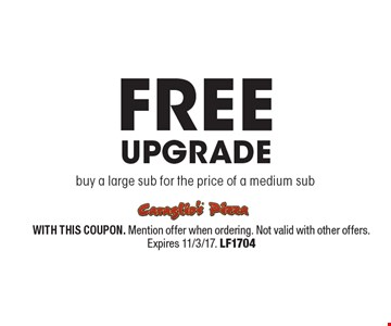 FREE Upgrade buy a large sub for the price of a medium sub. WITH THIS COUPON. Mention offer when ordering. Not valid with other offers. Expires 11/3/17. LF1704