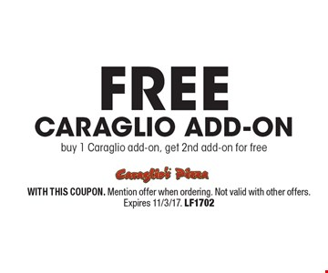 FREE Caraglio Add-on buy 1 Caraglio add-on, get 2nd add-on for free. WITH THIS COUPON. Mention offer when ordering. Not valid with other offers. Expires 11/3/17. LF1702