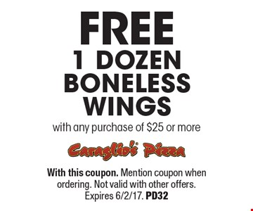 FREE 1 Dozen boneless Wings with any purchase of $25 or more. With this coupon. Mention coupon when ordering. Not valid with other offers. Expires 6/2/17. PD32