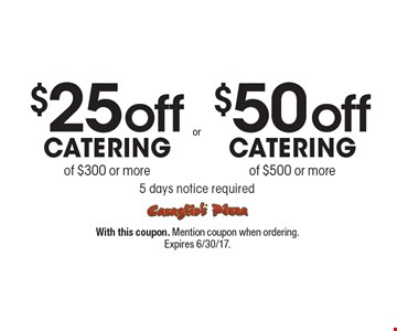 $50 off Catering of $500 or more (5 days notice required). $25 off Catering of $300 or more (5 days notice required). With this coupon. Mention coupon when ordering. Expires 6/30/17.