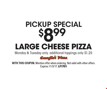 Pickup special $8.99 large cheese pizza Monday & Tuesday only. additional toppings only $1.25. WITH THIS COUPON. Mention offer when ordering. Not valid with other offers. Expires 11/3/17. LF1701