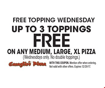 free topping wednesday FREE Up to 3 toppings on any medium, large, xL pizza (Wednesdays only. No double toppings.) . WITH THIS COUPON. Mention offer when ordering. Not valid with other offers. Expires 12/29/17.