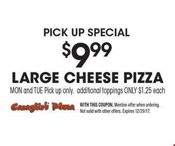 pick up special $9.99 large cheese pizza MON and TUE Pick up only. additional toppings ONLY $1.25 each. WITH THIS COUPON. Mention offer when ordering. Not valid with other offers. Expires 12/29/17.