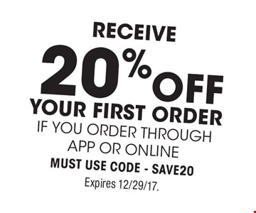 receive20%off your first Orderif you order through APP or ONLINEMust use Code - SAVE20. Expires 12/29/17.