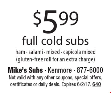 $5.99 full cold subs: ham - salami - mixed - capicola mixed (gluten-free roll for an extra charge). Not valid with any other coupons, special offers, certificates or daily deals. Expires 6/2/17. 640