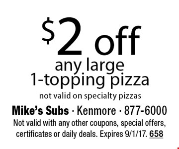 $2 off any large 1-topping pizza. Not valid on specialty pizzas. Not valid with any other coupons, special offers, certificates or daily deals. Expires 9/1/17. 658