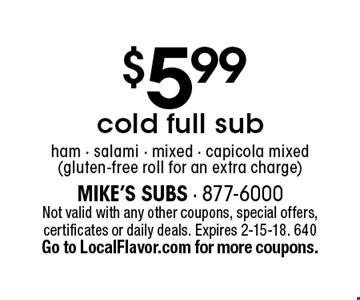 $5.99 cold full sub. Ham - salami - mixed - capicola mixed (gluten-free roll for an extra charge). Not valid with any other coupons, special offers, certificates or daily deals. Expires 2-15-18. 640 Go to LocalFlavor.com for more coupons.