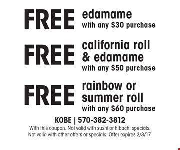 FREE edamame with any $30 purchase OR FREE california roll & edamame with any $50 purchase OR FREE rainbow or summer roll with any $60 purchase. With this coupon. Not valid with sushi or hibachi specials. Not valid with other offers or specials. Offer expires 3/3/17.