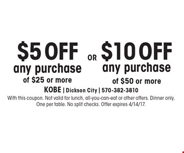$5 OFF any purchase of $25 or more OR $10 OFF any purchase of $50 or more. With this coupon. Not valid for lunch, all-you-can-eat or other offers. Dinner only. One per table. No split checks. Offer expires 4/14/17.