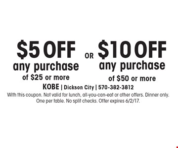 $5 OFF any purchase of $25 or more OR $10 OFF any purchase of $50 or more. With this coupon. Not valid for lunch, all-you-can-eat or other offers. Dinner only. One per table. No split checks. Offer expires 6/2/17.