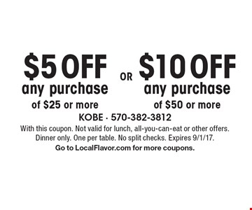 $5 OFF any purchase of $25 or more OR $10 OFF any purchase of $50 or more. With this coupon. Not valid for lunch, all-you-can-eat or other offers. Dinner only. One per table. No split checks. Expires 9/1/17. Go to LocalFlavor.com for more coupons.