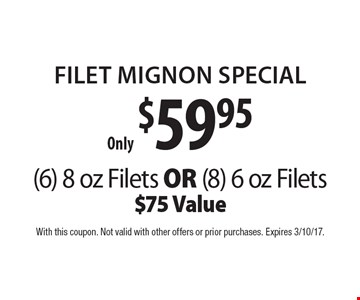 Only $59.95 FILET MIGNON Special. (6) 8 oz Filets OR (8) 6 oz Filets. $75 Value. With this coupon. Not valid with other offers or prior purchases. Expires 3/10/17.