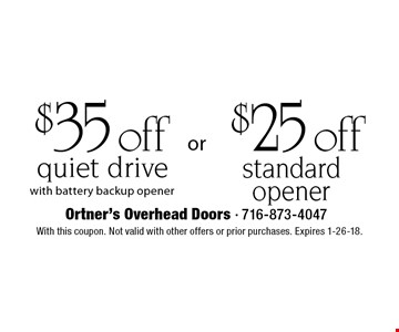 $25 off standard opener OR $35 off quiet drive with battery backup opener. With this coupon. Not valid with other offers or prior purchases. Expires 1-26-18.