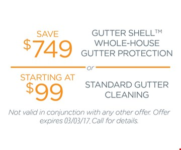 Save $749 on gutter shell whole house gutter protection or starting at $99 standard gutter cleaning. Not valid in conjunction with any other offer. Offer expires 3/3/17. Call for details.