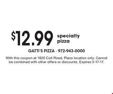 $12.99 specialty pizza. With this coupon at 1820 Coit Road, Plano location only. Cannot be combined with other offers or discounts. Expires 3-17-17.