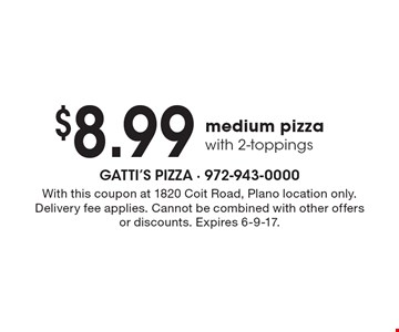 $8.99 medium pizza with 2-toppings. With this coupon at 1820 Coit Road, Plano location only. Delivery fee applies. Cannot be combined with other offers or discounts. Expires 6-9-17.