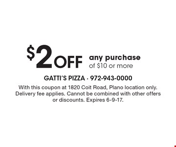 $2 Off any purchase of $10 or more. With this coupon at 1820 Coit Road, Plano location only. Delivery fee applies. Cannot be combined with other offers or discounts. Expires 6-9-17.
