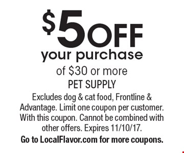 $5off your purchase of $30 or more. Excludes dog & cat food, Frontline & Advantage. Limit one coupon per customer. With this coupon. Cannot be combined with other offers. Expires 11/10/17. Go to LocalFlavor.com for more coupons.