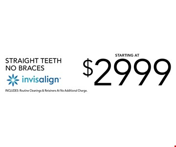 STRAIGHT TEETH No Braces $2999 starting at Invisalign. INCLUDES: Routine Cleanings & Retainers At No Additional Charge.