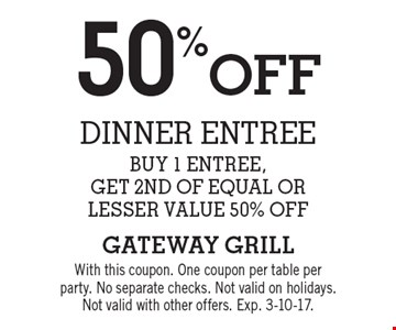 50%off dinner entree buy 1 entree,get 2nd of equal orlesser value 50% off. With this coupon. One coupon per table perparty. No separate checks. Not valid on holidays.Not valid with other offers. Exp. 3-10-17.