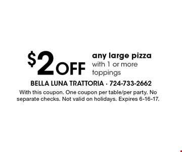 $2 OFF any large pizza with 1 or more toppings. With this coupon. One coupon per table/per party. No separate checks. Not valid on holidays. Expires 6-16-17.