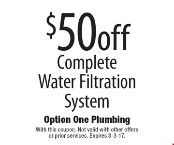 $50 off Complete Water Filtration System. With this coupon. Not valid with other offers or prior services. Expires 3-3-17.