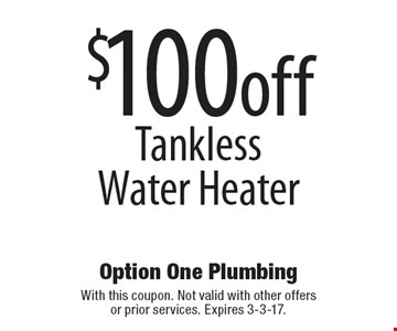 $100 off Tankless Water Heater. With this coupon. Not valid with other offers or prior services. Expires 3-3-17.
