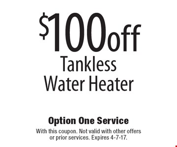 $100 off Tankless Water Heater. With this coupon. Not valid with other offers or prior services. Expires 4-7-17.