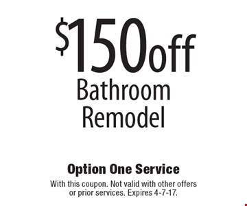 $150 off Bathroom Remodel. With this coupon. Not valid with other offers or prior services. Expires 4-7-17.