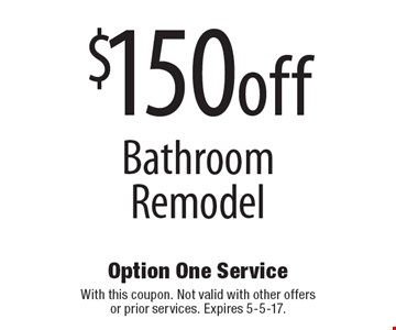 $150 off Bathroom Remodel. With this coupon. Not valid with other offers or prior services. Expires 5-5-17.