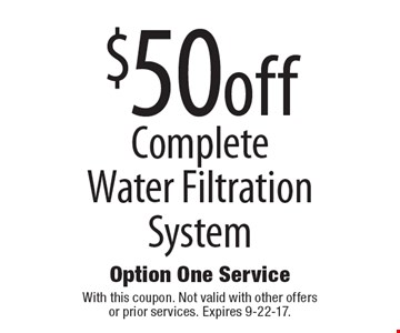 $50off complete water filtration system. With this coupon. Not valid with other offers or prior services. Expires 9-22-17.