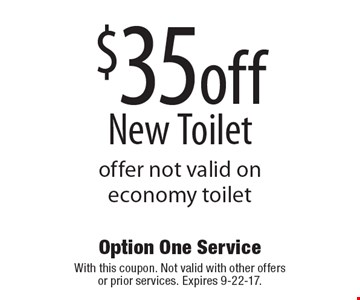 $35off new toilet. Offer not valid on economy toilet. With this coupon. Not valid with other offers or prior services. Expires 9-22-17.