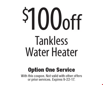 $100off tankless water heater. With this coupon. Not valid with other offers or prior services. Expires 9-22-17.