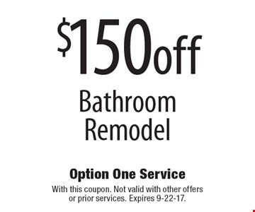 $150off bathroom remodel. With this coupon. Not valid with other offers or prior services. Expires 9-22-17.