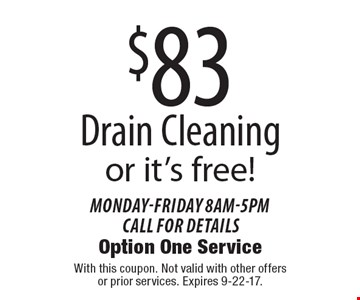 $83 drain cleaning  or it's free! Monday-Friday 8am-5pm. Call for details. With this coupon. Not valid with other offers or prior services. Expires 9-22-17.