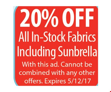 20% off all in-stock fabrics. Including Sunbrella. With this ad. Cannot be combined with any other offers. Expires 5/12/17.